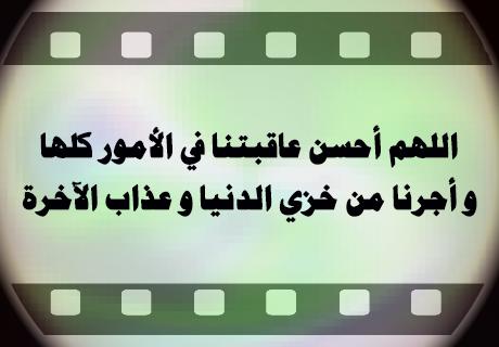 اللهم أحسن عاقبتنا في الأمور كلها و أجرنا من خزي الدنيا و عذاب الآخرة
