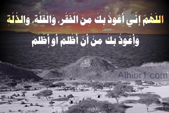 اللهم إني أعوذ بك من الفقر و القلة و الذلة و أعوذ بك من أن أظلم أو أظلم