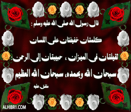 كلمتان حبيبتان إلى الرحمن خفيفتان على اللسان ثقيلتان في الميزان: سُبحان الله وبحمده سُبْحان الله العظيم